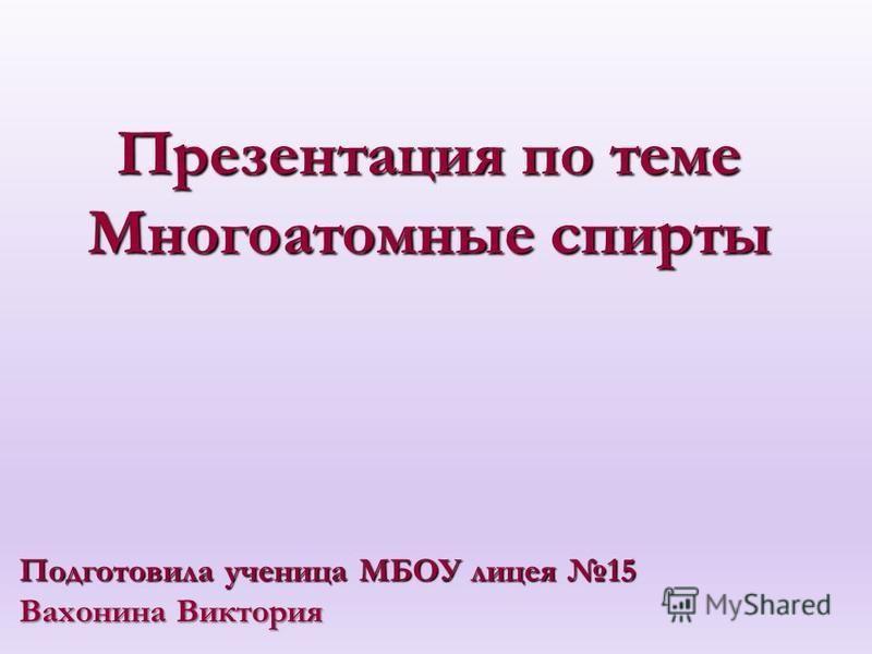 Презентация по теме Многоатомные спирты Подготовила ученица МБОУ лицея 15 Вахонина Виктория