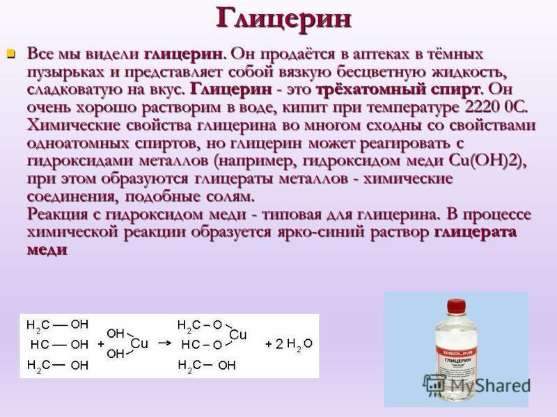 Глицерин Все мы видели глицерин. Он продаётся в аптеках в тёмных пузырьках и представляет собой вязкую бесцветную жидкость, сладковатую на вкус. Глицерин - это трёхатомный спирт. Он очень хорошо растворим в воде, кипит при температуре 2220 0C. Химиче