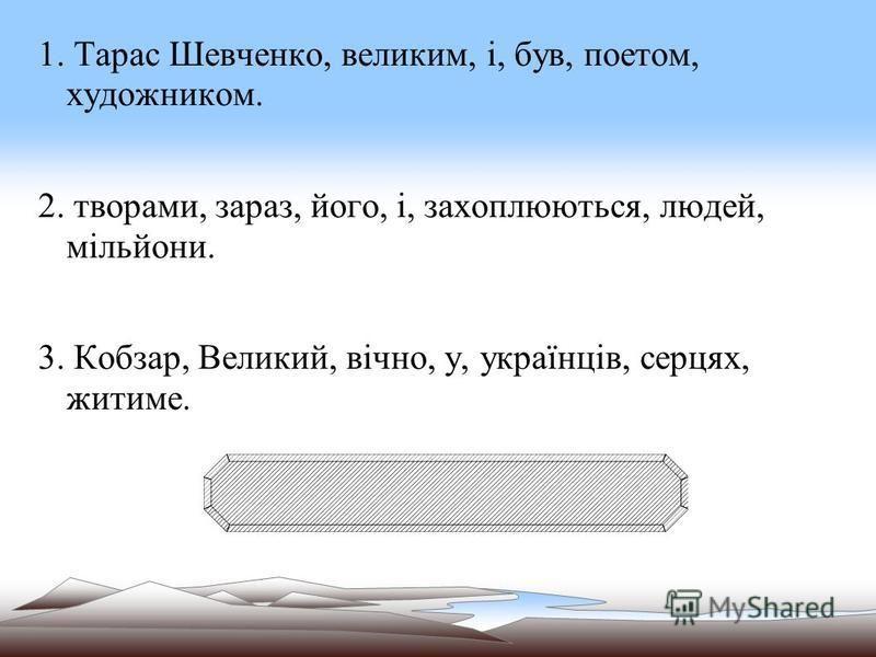 1. Тарас Шевченко, великим, і, був, поетом, художником. 2. творами, зараз, його, і, захоплюються, людей, мільйони. 3. Кобзар, Великий, вічно, у, українців, серцях, житиме.