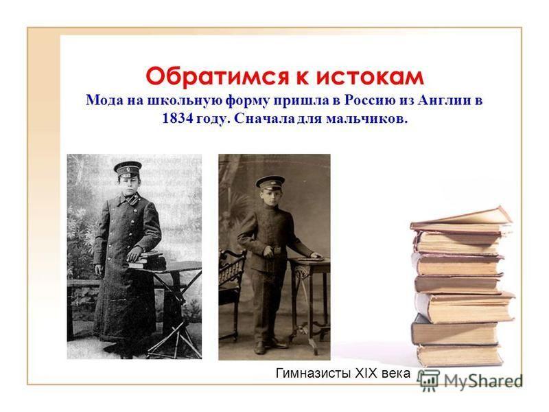 Обратимся к истокам Мода на школьную форму пришла в Россию из Англии в 1834 году. Сначала для мальчиков. Гимназисты ХIХ века