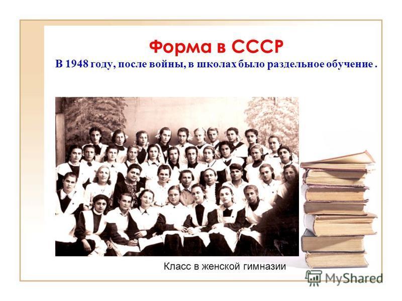 Форма в СССР В 1948 году, после войны, в школах было раздельное обучение. Класс в женской гимназии