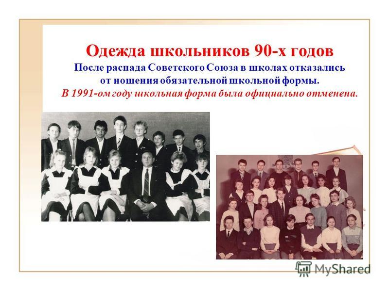 Одежда школьников 90-х годов После распада Советского Союза в школах отказались от ношения обязательной школьной формы. В 1991-ом году школьная форма была официально отменена.