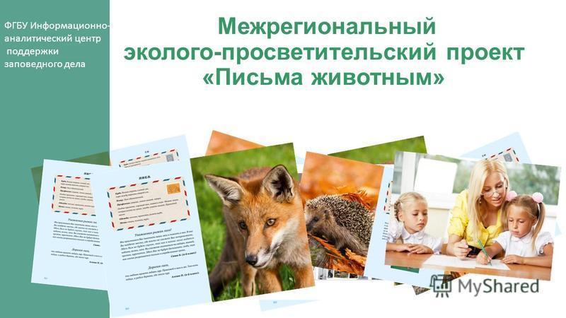 Межрегиональный эколого-просветительский проект «Письма животным» ФГБУ Информационно- аналитический центр поддержки заповедного дела