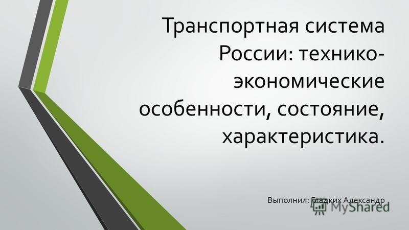 Транспортная система России: технико- экономические особенности, состояние, характеристика. Выполнил: Гладких Александр