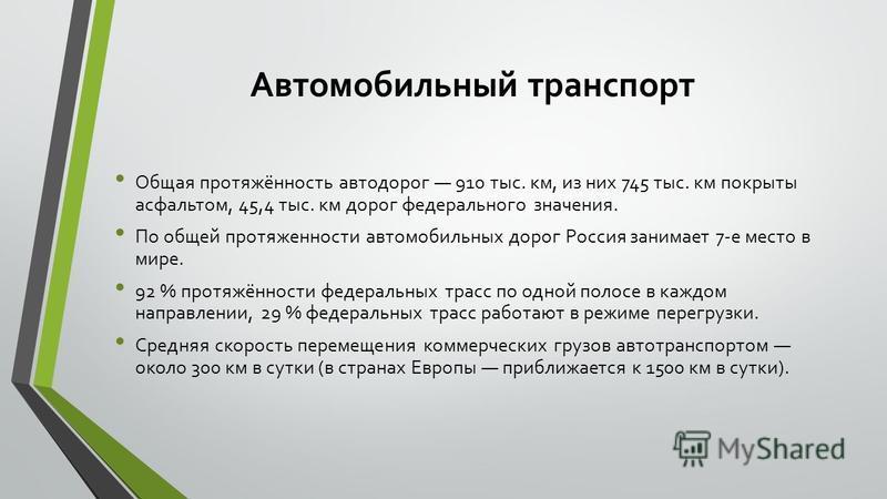 Автомобильный транспорт Общая протяжённость автодорог 910 тыс. км, из них 745 тыс. км покрыты асфальтом, 45,4 тыс. км дорог федерального значения. По общей протяженности автомобильных дорог Россия занимает 7-е место в мире. 92 % протяжённости федерал