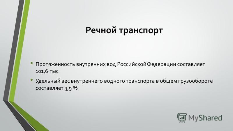 Речной транспорт Протяженность внутренних вод Российской Федерации составляет 101,6 тыс Удельный вес внутреннего водного транспорта в общем грузообороте составляет 3,9 %