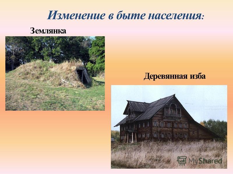 Изменение в быте населения : Землянка Деревянная изба