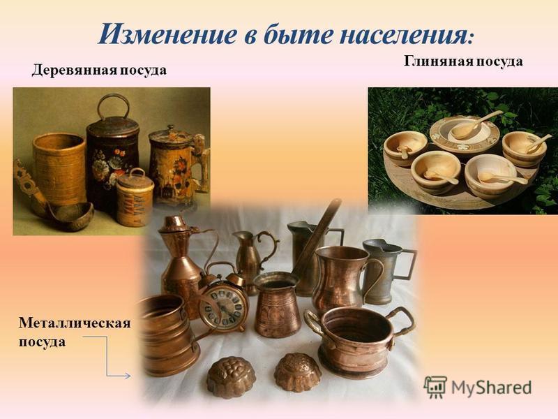 Изменение в быте населения : Деревянная посуда Глиняная посуда Металлическая посуда