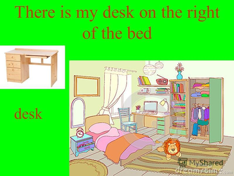 There is my desk on the right of the bed desk