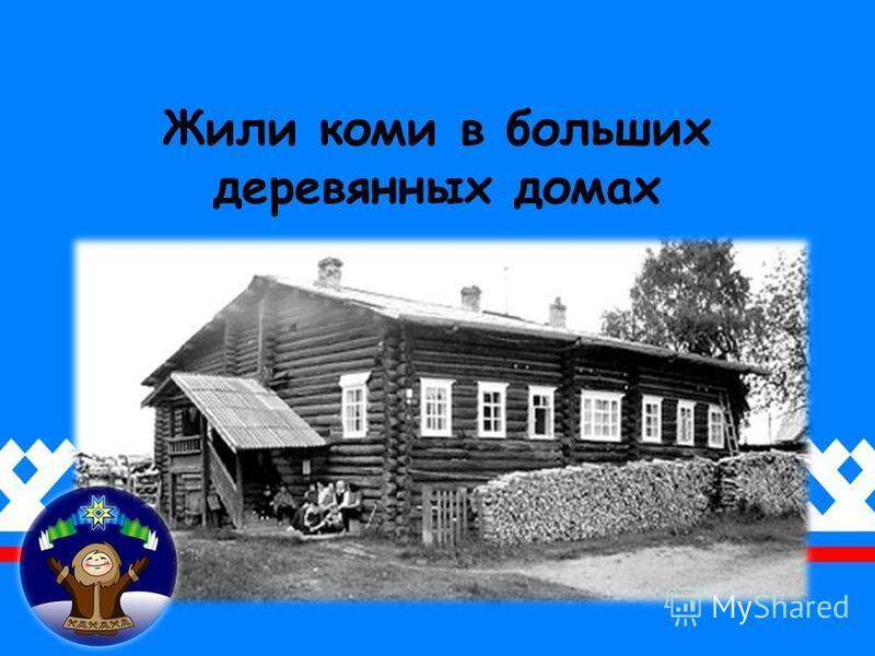 Жили коми в больших деревянных домах