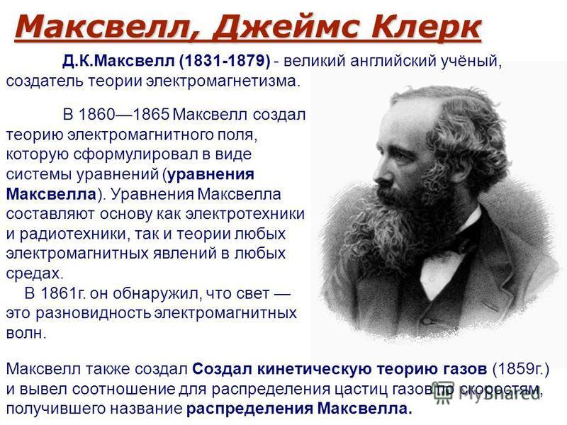 Максвелл, Джеймс Клерк В 18601865 Максвелл создал теорию электромагнитного поля, которую сформулировал в виде системы уравнений (уравнения Максвелла). Уравнения Максвелла составляют основу как электротехники и радиотехники, так и теории любых электро