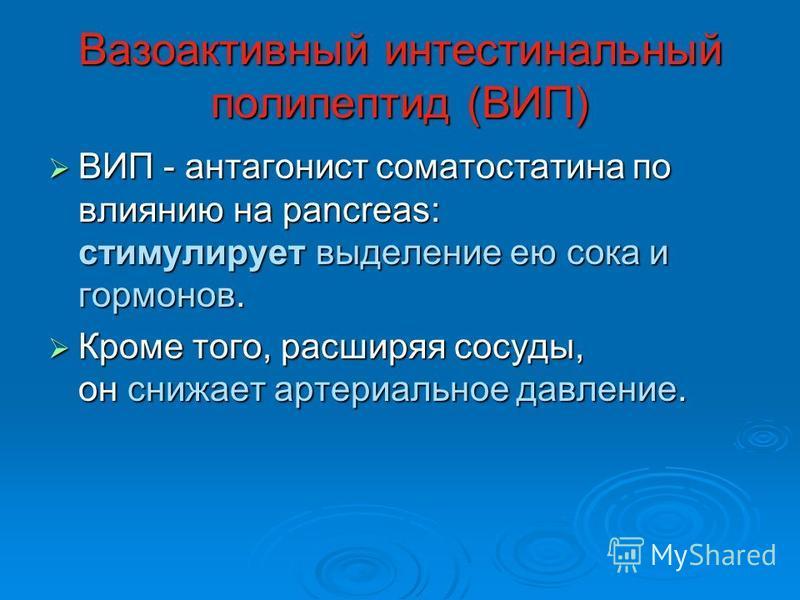 Вазоактивный интестинальный полипептид (ВИП) ВИП - антагонист соматостатина по влиянию на pancreas: стимулирует выделение ею сока и гормонов. ВИП - антагонист соматостатина по влиянию на pancreas: стимулирует выделение ею сока и гормонов. Кроме того,