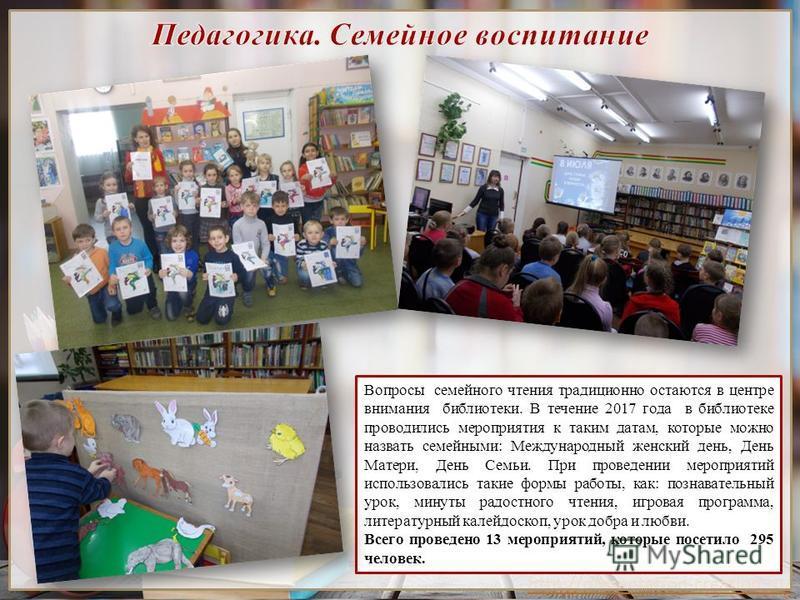 http://presentation-creation.ru/ Вопросы семейного чтения традиционно остаются в центре внимания библиотеки. В течение 2017 года в библиотеке проводились мероприятия к таким датам, которые можно назвать семейными: Международный женский день, День Мат