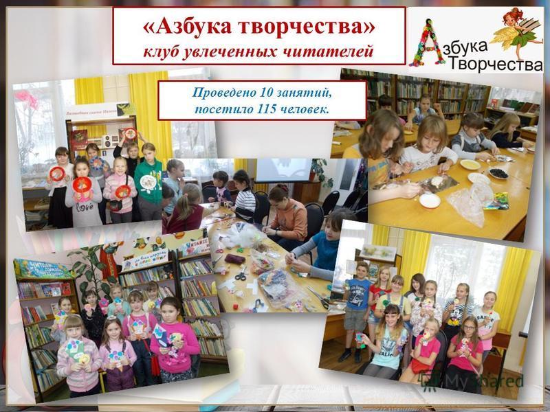 Проведено 10 занятий, посетило 115 человек. «Азбука творчества» клуб увлеченных читателей