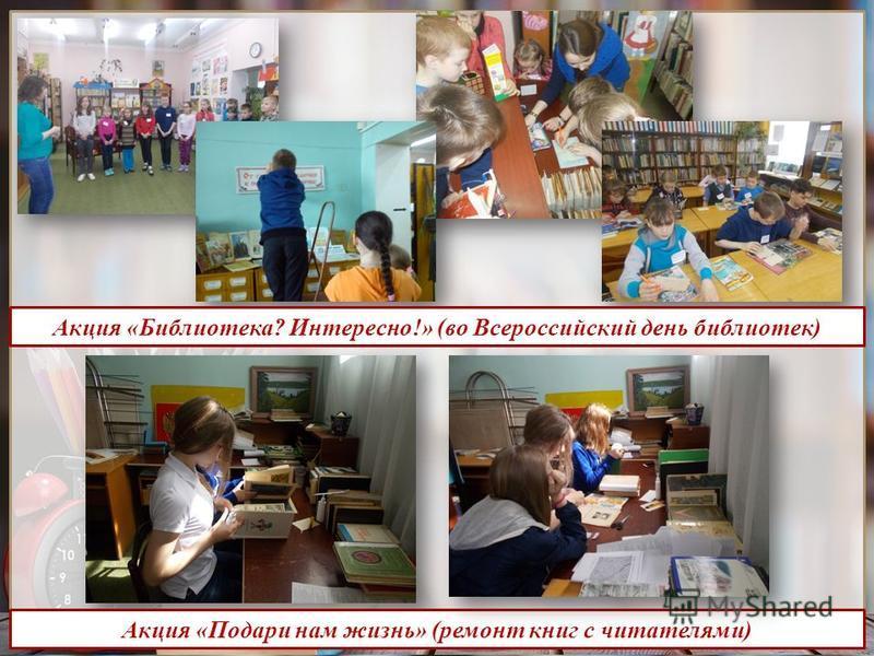 http://presentation-creation.ru/ Акция «Библиотека? Интересно!» (во Всероссийский день библиотек) Акция «Подари нам жизнь» (ремонт книг с читателями)