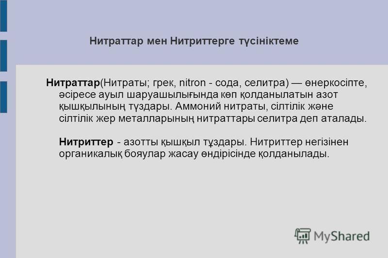 Нитраттар мен Нитриттерге түсініктеме Нитраттар(Нитраты; грек, nitron - сода, селитра) өнеркосіпте, әсіресе ауыл шаруашылығында көп қолданылатын азот қышқылының түздары. Аммоний нитраты, сілтілік және сілтілік жер металларының нитраторы селитра деп а