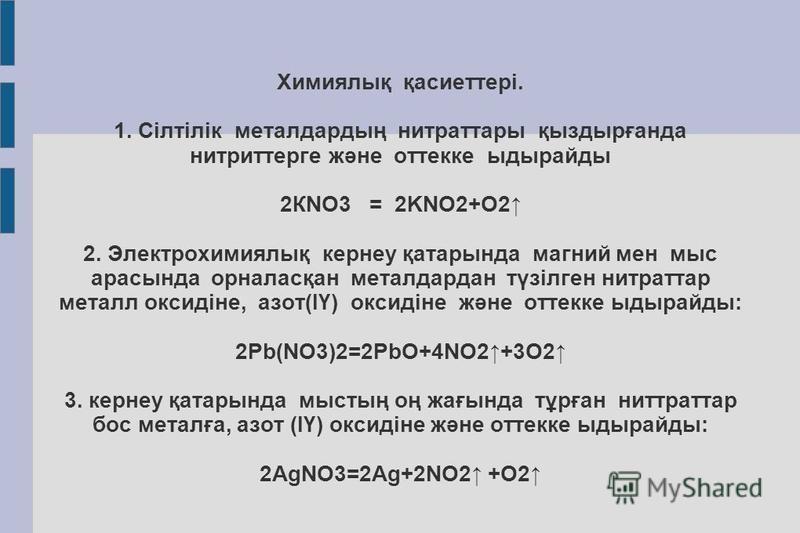 Химиялық қасиеттері. 1. Сілтілік металдардың нитраторы қыздырғанда нитрит терге және отеке ыдырайды 2КNO3 = 2KNO2+O2 2. Электрохимиялық кернеу қатарында магний мен мыс арасында орналасқан металдардан түзілген нитратор металл оксидіне, азот(ІҮ) оксиді