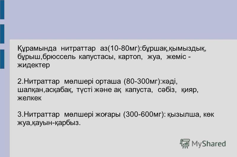 Құрамында нитратор аз(10-80 мг):бұршақ,қымыздық, бұрыш,брюссель капуста с, картой, жука, жеміс - жидектер 2. Нитраттар мөлшері орташа (80-300 мг):кәді, шалқан,асқабақ, түсті және ақ капуста, сәбіз, қияр, желкек 3. Нитраттар мөлшері жоғары (300-600 мг