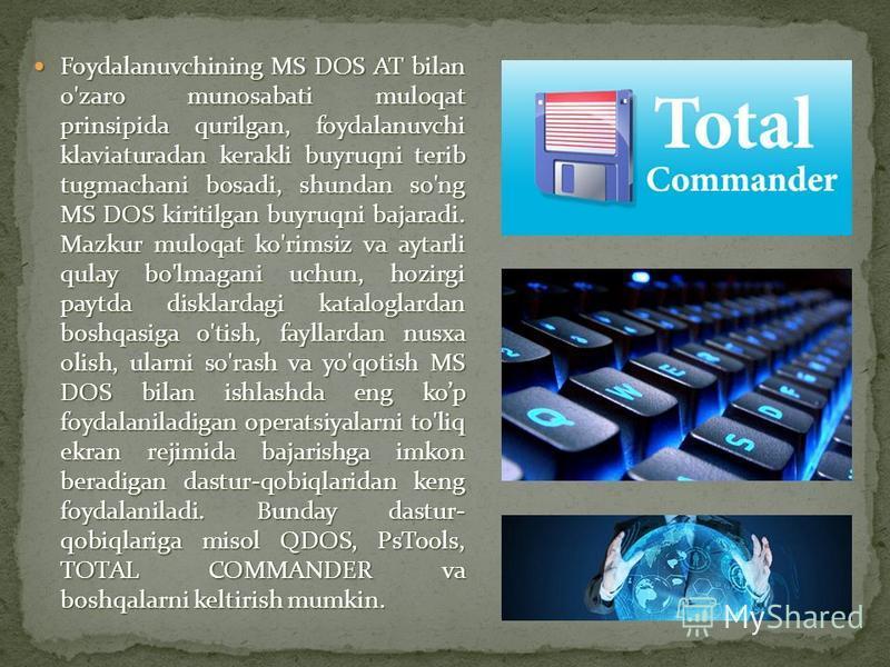 Foydalanuvchining MS DOS AT bilan o'zaro munosabati muloqat prinsipida qurilgan, foydalanuvchi klaviaturadan kerakli buyruqni terib tugmachani bosadi, shundan so'ng MS DOS kiritilgan buyruqni bajaradi. Mazkur muloqat ko'rimsiz va aytarli qulay bo'lma