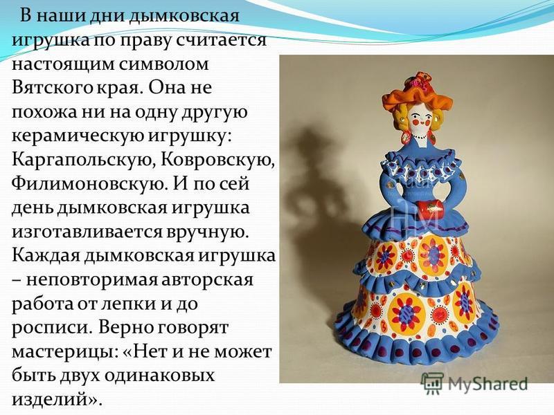 В наши дни дымковская игрушка по праву считается настоящим символом Вятского края. Она не похожа ни на одну другую керамическую игрушку: Каргапольскую, Ковровскую, Филимоновскую. И по сей день дымковская игрушка изготавливается вручную. Каждая дымков