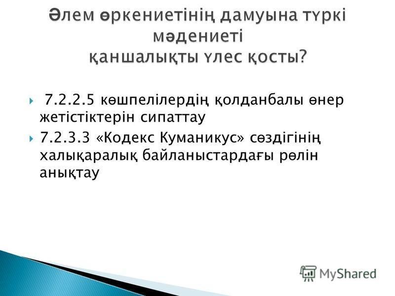 7.2.2.5 к ө шпелілердің қолданбалы ө нер жетістіктерін сипаттау 7.2.3.3 «Кодекс Куманикус» с ө здігінің халықаралық байланыстардағы р ө лін анықтау