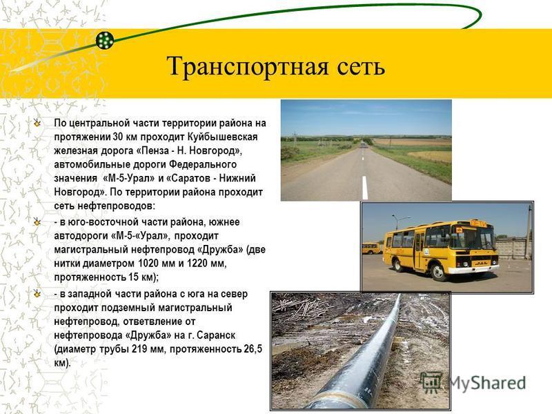 По центральной части территории района на протяжении 30 км проходит Куйбышевская железная дорога «Пенза - Н. Новгород», автомобильные дороги Федерального значения «М-5-Урал» и «Саратов - Нижний Новгород». По территории района проходит сеть нефтепрово
