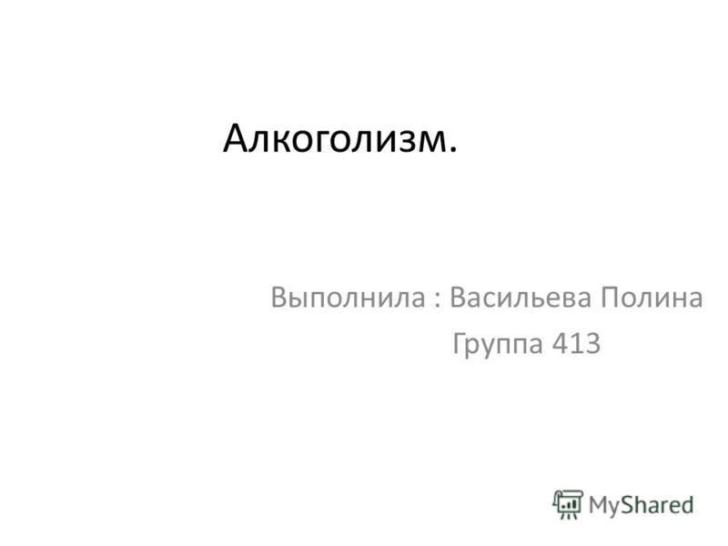 Алкоголизм. Выполнила : Васильева Полина Группа 413