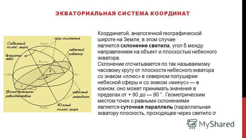 ЭКВАТОРИАЛЬНАЯ СИСТЕМА КООРДИНАТ Координатой, аналогичной географической широте на Земле, в этом случае является склонение светила, угол δ между направлением на объект и плоскостью небесного экватора. Склонение отсчитывается по так называемому часово