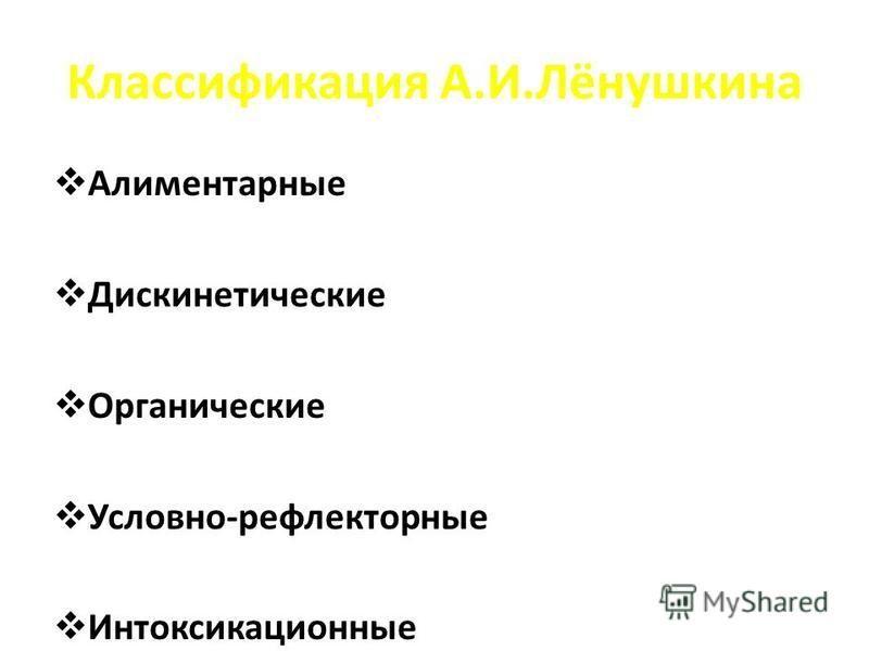 Классификация А.И.Лёнушкина Алиментарные Дискинетические Органические Условно-рефлекторные Интоксикационные