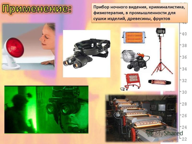 Прибор ночного видения, криминалистика, физиотерапия, в промышленности для сушки изделий, древесины, фруктов