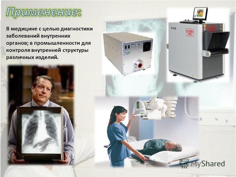 В медицине с целью диагностики заболеваний внутренних органов; в промышленности для контроля внутренней структуры различных изделий.