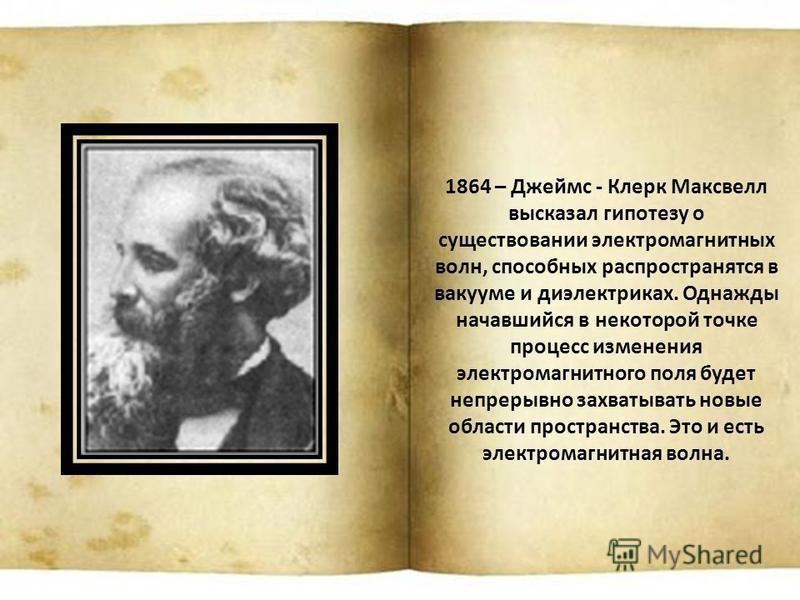 1864 – Джеймс - Клерк Максвелл высказал гипотезу о существовании электромагнитных волн, способных распространятся в вакууме и диэлектриках. Однажды начавшийся в некоторой точке процесс изменения электромагнитного поля будет непрерывно захватывать нов