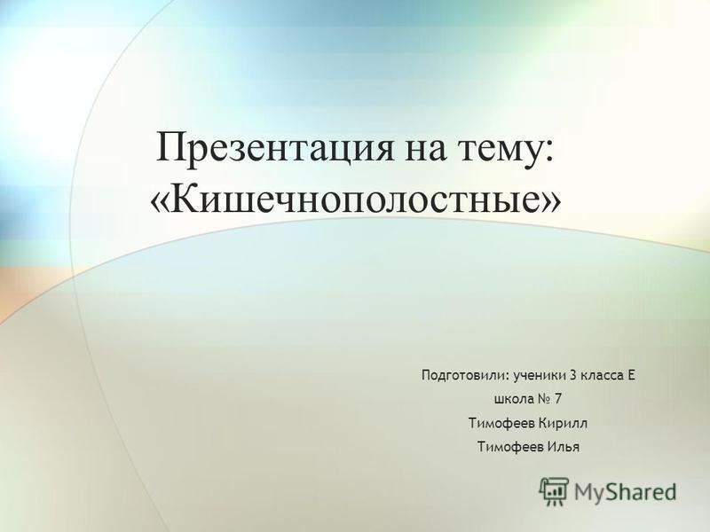 Презентация на тему: «Кишечнополостные» Подготовили: ученики 3 класса Е школа 7 Тимофеев Кирилл Тимофеев Илья