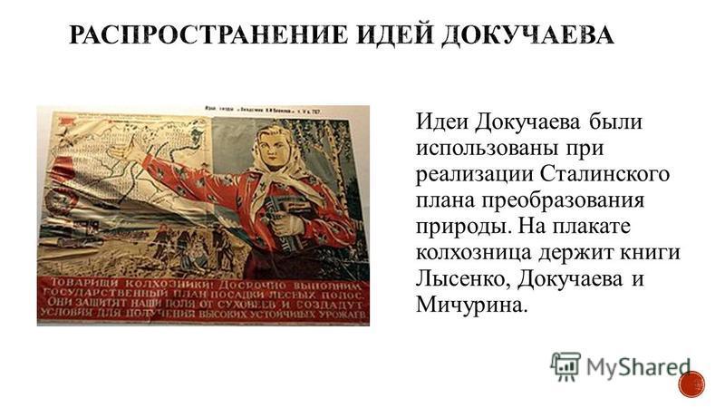 Идеи Докучаева были использованы при реализации Сталинского плана преобразования природы. На плакате колхозница держит книги Лысенко, Докучаева и Мичурина.