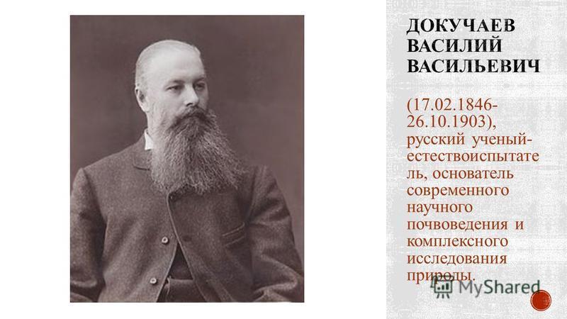 (17.02.1846- 26.10.1903), русский ученый- естествоиспытатель, основатель современного научного почвоведения и комплексного исследования природы.