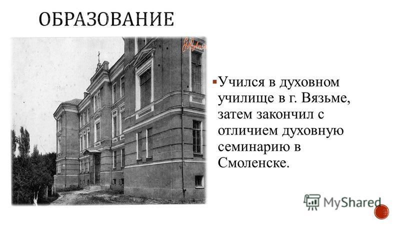 Учился в духовном училище в г. Вязьме, затем закончил с отличием духовную семинарию в Смоленске.