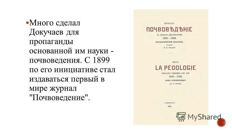 Много сделал Докучаев для пропаганды основанной им науки - почвоведения. С 1899 по его инициативе стал издаваться первый в мире журнал Почвоведение.