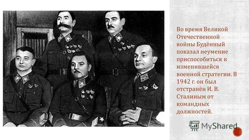Во время Великой Отечественной войны Будённый показал неумение приспособиться к изменившейся военной стратегии. В 1942 г. он был отстранён И. В. Сталиным от командных должностей.