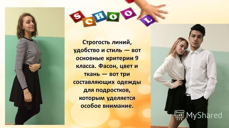 Строгость линий, удобство и стиль вот основные критерии 9 класса. Фасон, цвет и ткань вот три составляющих одежды для подростков, которым уделяется особое внимание.