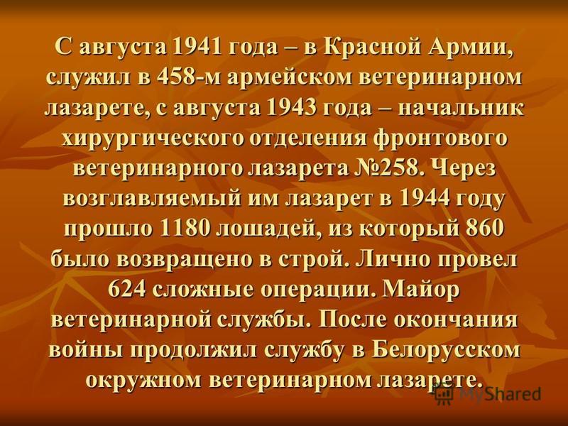 С августа 1941 года – в Красной Армии, служил в 458-м армейском ветеринарном лазарете, с августа 1943 года – начальник хирургического отделения фронтового ветеринарного лазарета 258. Через возглавляемый им лазарет в 1944 году прошло 1180 лошадей, из