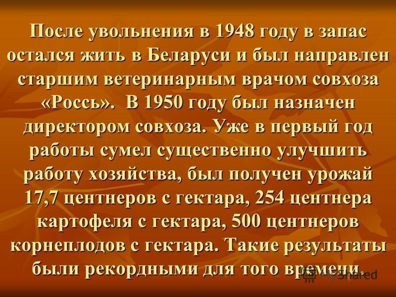 После увольнения в 1948 году в запас остался жить в Беларуси и был направлен старшим ветеринарным врачом совхоза «Россь». В 1950 году был назначен директором совхоза. Уже в первый год работы сумел существенно улучшить работу хозяйства, был получен ур