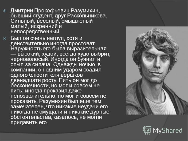 Дмитрий Прокофьевич Разумихин, бывший студент, друг Раскольникова. Сильный, веселый, смышленый малый, искренний и непосредственный Был он очень неглуп, хотя и действительно иногда простоват. Наружность его была выразительная высокий, худой, всегда ху