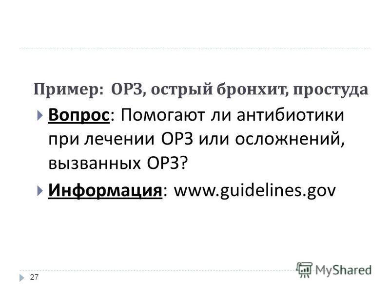 Пример : ОРЗ, острый бронхит, простуда 27 Вопрос : Помогают ли антибиотики при лечении ОРЗ или осложнений, вызванных ОРЗ ? Информация : www.guidelines.gov