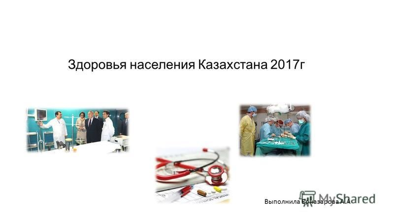 Здоровья населения Казахстана 2017 г Выполнила Ерназарова А.А