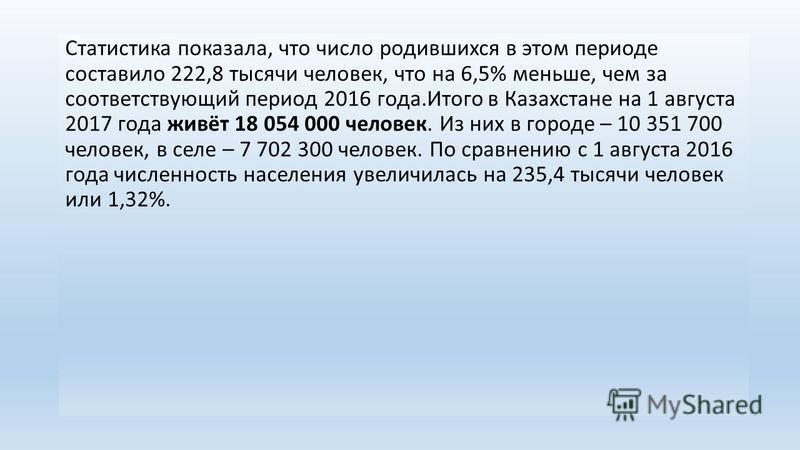 Статистика показала, что число родившихся в этом периоде составило 222,8 тысячи человек, что на 6,5% меньше, чем за соответствующий период 2016 года.Итого в Казахстане на 1 августа 2017 года живёт 18 054 000 человек. Из них в городе – 10 351 700 чело