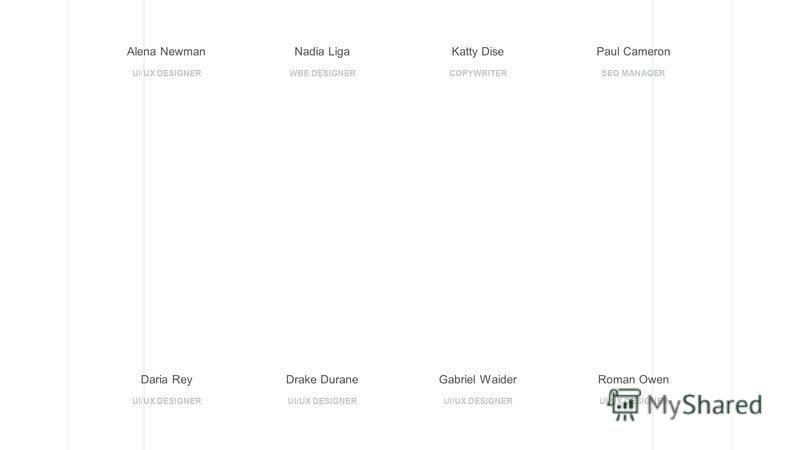 Alena Newman UI/UX DESIGNER Nadia Liga WBE DESIGNER Katty Dise COPYWRITER Paul Cameron SEO MANAGER Daria Rey UI/UX DESIGNER Drake Durane UI/UX DESIGNER Gabriel Waider UI/UX DESIGNER Roman Owen UI/UX DESIGNER