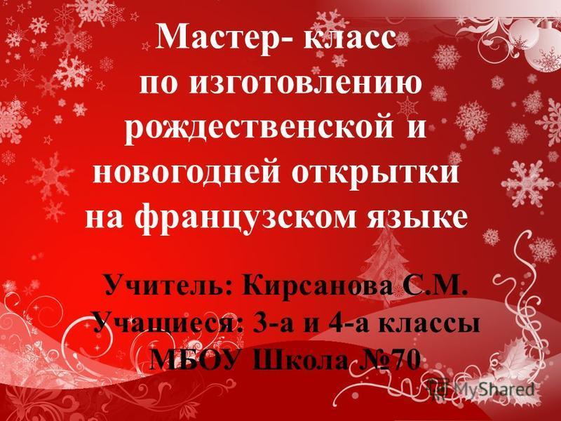 Мастер- класс по изготовлению рождественской и новогодней открытки на французском языке Учитель: Кирсанова С.М. Учащиеся: 3-а и 4-а классы МБОУ Школа 70