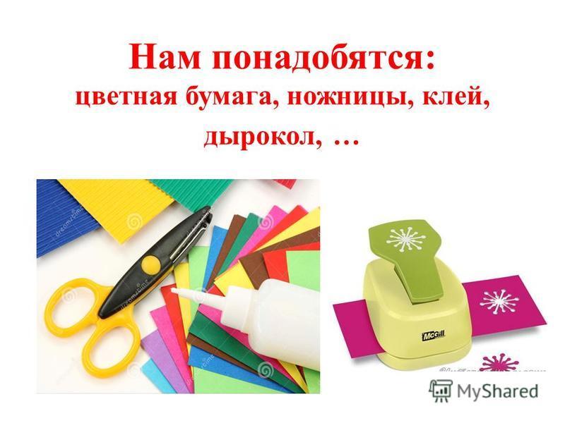Нам понадобятся: цветная бумага, ножницы, клей, дырокол, …