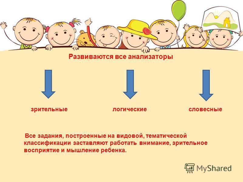 Развиваются все анализаторы Все задания, построенные на видовой, тематической классификации заставляют работать внимание, зрительное восприятие и мышление ребенка. зрительные логические словесные