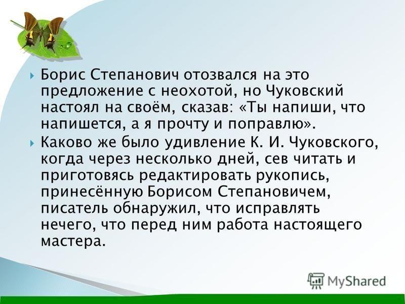 Борис Степанович отозвался на это предложение с неохотой, но Чуковский настоял на своём, сказав: «Ты напиши, что напишется, а я прочту и поправлю». Каково же было удивление К. И. Чуковского, когда через несколько дней, сев читать и приготовься редакт